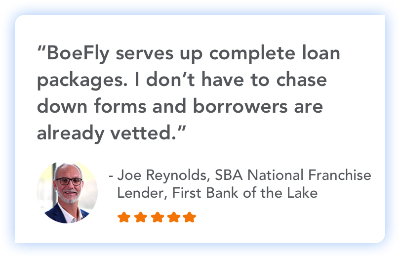 """BoeFly serves up complete loan packages. I don't have to chase down forms and borrowers are already vetted."" - Joe Reynolds, SBA National Frnachise Lender, First Bank of the Lake"