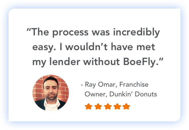 """""""The process was incredibly easy. I wouldn't have met my lender without BoeFly."""" - Ray Omar, Franchise Owner, Dunkin' Donuts"""