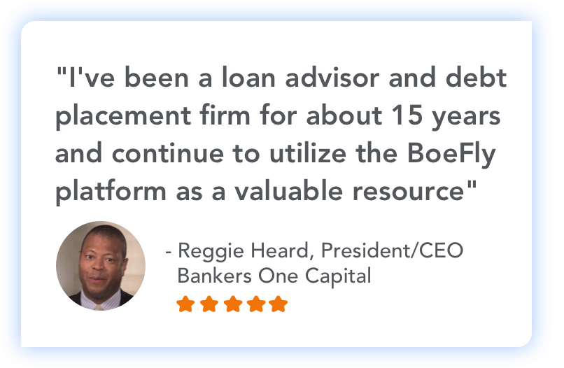 """I've been a loan advisor and debt placement firm for about 15 years and continue to utilize the BoeFly platform as a valuable resource"" - Reggie Heard, President/CEO Bankers One Capital"