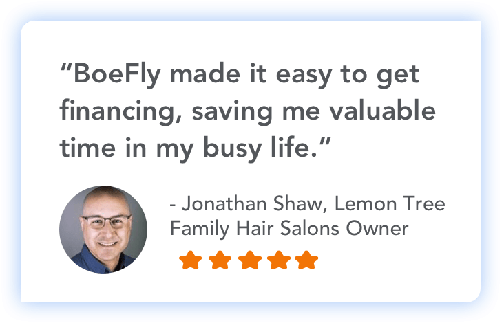 """BoeFly made it easy to get financing, saving me valuable time in my busy life."" - Jonathan Shaw, Lemon Tree Family Hair Salons Owner"